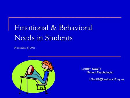 Emotional & Behavioral Needs in Students November 8, 2011 LARRY SCOTT School Psychologist