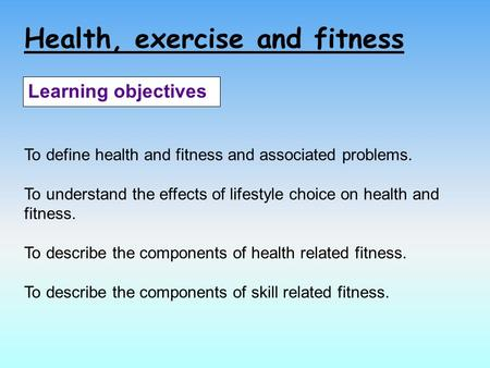 Health, exercise and fitness Learning objectives To define health and fitness and associated problems. To understand the effects of lifestyle choice on.