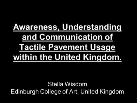 Awareness, Understanding and Communication of Tactile Pavement Usage within the United Kingdom. Stella Wisdom Edinburgh College of Art, United Kingdom.