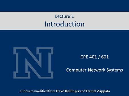 Lecture 1 Internet CPE 401 / 601 Computer Network Systems slides are modified from Dave Hollinger and Daniel Zappala Lecture 1 Introduction.