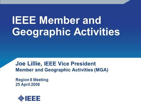 IEEE Member and Geographic Activities Joe Lillie, IEEE Vice President Member and Geographic Activities (MGA) Region 8 Meeting 25 April 2008.
