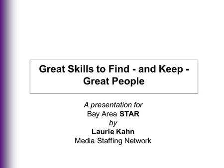 Great Skills to Find - and Keep - Great People A presentation for Bay Area STAR by Laurie Kahn Media Staffing Network.
