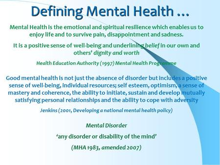 Defining Mental Health … Mental Health is the emotional and spiritual resilience which enables us to enjoy life and to survive pain, disappointment and.