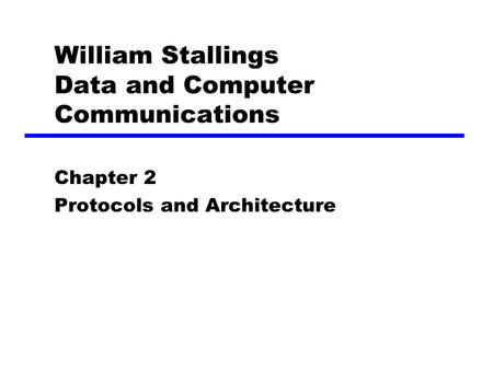 William Stallings Data and Computer Communications Chapter 2 Protocols and Architecture.