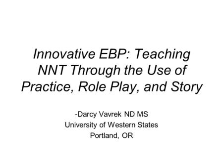 Innovative EBP: Teaching NNT Through the Use of Practice, Role Play, and Story -Darcy Vavrek ND MS University of Western States Portland, OR.