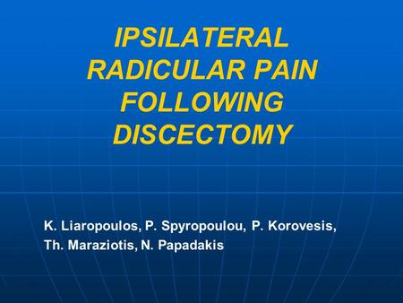 IPSILATERAL RADICULAR PAIN FOLLOWING DISCECTOMY K. Liaropoulos, P. Spyropoulou, P. Korovesis, Th. Maraziotis, N. Papadakis.