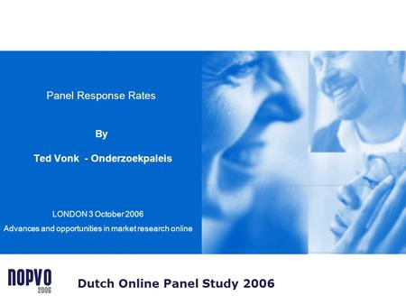 Panel Response Rates By Ted Vonk - Onderzoekpaleis LONDON 3 October 2006 Advances and opportunities in market research online Dutch Online Panel Study.