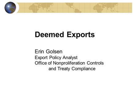 Deemed Exports Erin Golsen Export Policy Analyst Office of Nonproliferation Controls and Treaty Compliance.