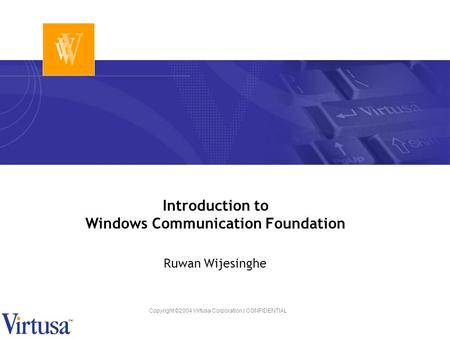 Copyright ©2004 Virtusa Corporation | CONFIDENTIAL Introduction to Windows Communication Foundation Ruwan Wijesinghe.
