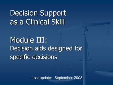 Decision Support as a Clinical Skill Module III: Decision aids designed for specific decisions Last update: September 2008.