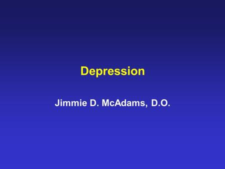 Depression Jimmie D. McAdams, D.O.. SYMPTOMS OF DEPRESSION DEPRESSED MOOD MOST OF THE DAY, NEARLY EVERY DAY MARKED DIMINISHED INTEREST OR PLEASURE IN.