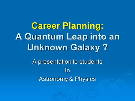 Career Planning: A Quantum Leap into an Unknown Galaxy ? A presentation to students In Astronomy & Physics.