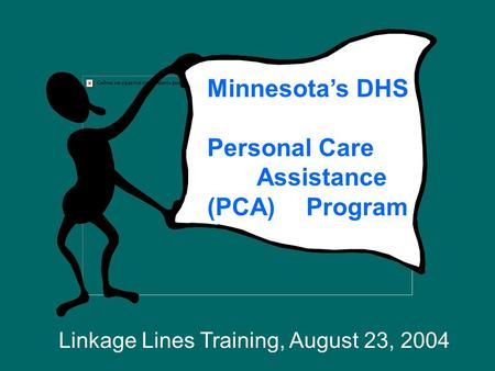 Minnesota's DHS Personal Care Assistance (PCA) Program Linkage Lines Training, August 23, 2004.