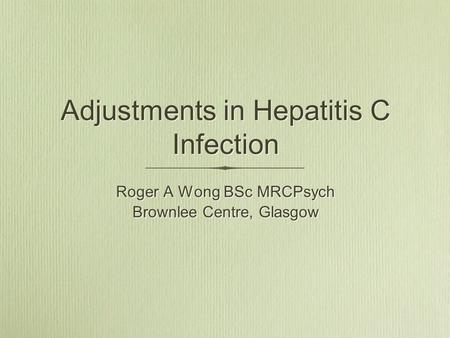 Adjustments in Hepatitis C Infection Roger A Wong BSc MRCPsych Brownlee Centre, Glasgow Roger A Wong BSc MRCPsych Brownlee Centre, Glasgow.