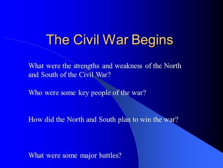 The Civil War Begins What were the strengths and weakness of the North and South of the Civil War? Who were some key people of the war? How did the North.
