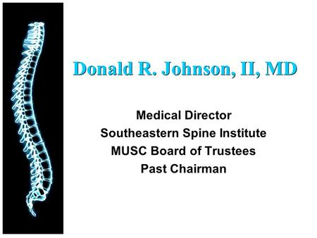 Donald R. Johnson, II, MD Medical Director Southeastern Spine Institute MUSC Board of Trustees Past Chairman.
