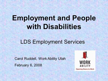 Employment and People with Disabilities LDS Employment Services Carol Ruddell, Work Ability Utah February 6, 2008.