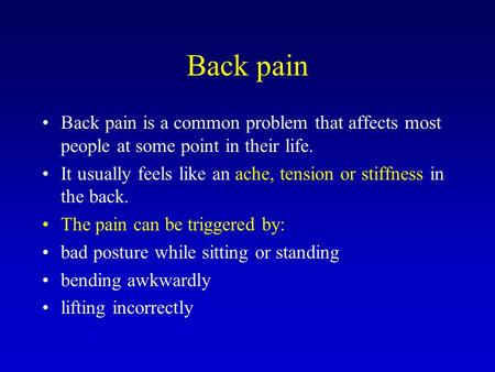 Back pain Back pain is a common problem that affects most people at some point in their life. It usually feels like an ache, tension or stiffness in the.