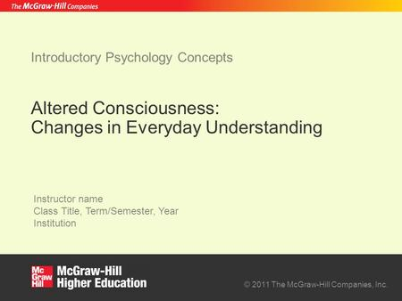 © 2011 The McGraw-Hill Companies, Inc. Instructor name Class Title, Term/Semester, Year Institution Introductory Psychology Concepts Altered Consciousness: