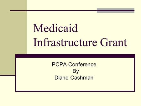 Medicaid Infrastructure Grant PCPA Conference By Diane Cashman.