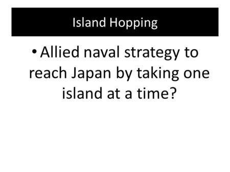 Island Hopping Allied naval strategy to reach Japan by taking one island at a time?