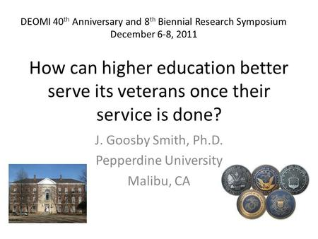 How can higher education better serve its veterans once their service is done? J. Goosby Smith, Ph.D. Pepperdine University Malibu, CA DEOMI 40 th Anniversary.