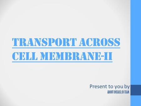 TRANSPORT ACROSS CELL MEMBRANE-ii Present to you by ABOUT DISEASE,CO TEAM.