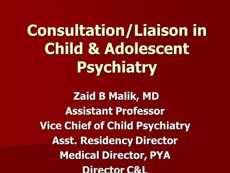Consultation/Liaison in Child & Adolescent Psychiatry Zaid B Malik, MD Zaid B Malik, MD Assistant Professor Vice Chief of Child Psychiatry Asst. Residency.