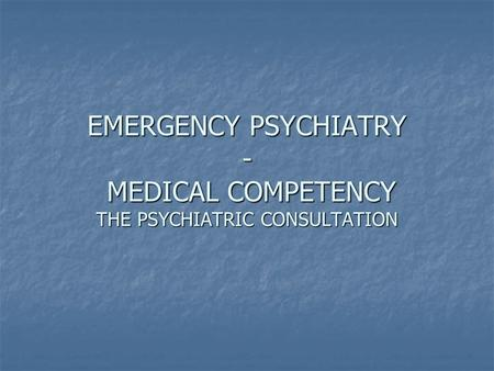 EMERGENCY PSYCHIATRY - MEDICAL COMPETENCY THE PSYCHIATRIC CONSULTATION.