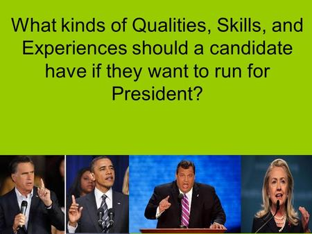 What kinds of Qualities, Skills, and Experiences should a candidate have if they want to run for President?