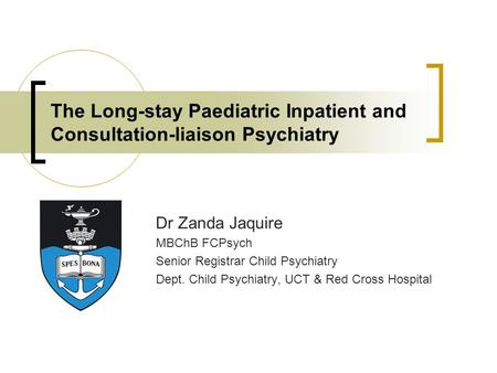 The Long-stay Paediatric Inpatient and Consultation-liaison Psychiatry Dr Zanda Jaquire MBChB FCPsych Senior Registrar Child Psychiatry Dept. Child Psychiatry,