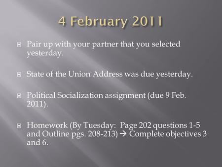  Pair up with your partner that you selected yesterday.  State of the Union Address was due yesterday.  Political Socialization assignment (due 9 Feb.