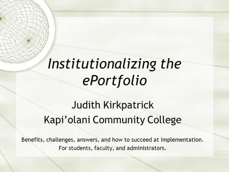 Institutionalizing the ePortfolio Judith Kirkpatrick Kapi'olani Community College Benefits, challenges, answers, and how to succeed at implementation.