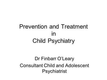 Prevention and Treatment in Child Psychiatry Dr Finbarr O'Leary Consultant Child and Adolescent Psychiatrist.