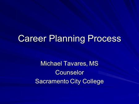 Career Planning Process Michael Tavares, MS Counselor Sacramento City College.