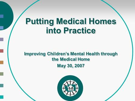 Putting Medical Homes into Practice Improving Children's Mental Health through the Medical Home May 30, 2007 Improving Children's Mental Health through.