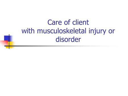 Care of client with musculoskeletal injury or disorder  dishttp://www.scribd.com/doc/9378673/musculoskeletal-disorders-care-