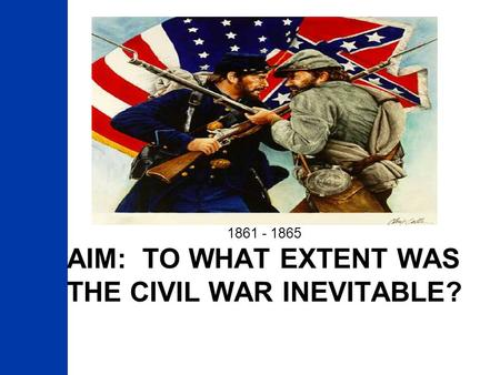 Aim: To What extent was the Civil War inevitable?