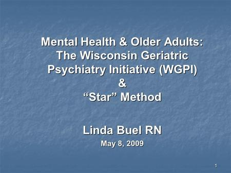 "1 Mental Health & Older Adults: The Wisconsin Geriatric Psychiatry Initiative (WGPI) & ""Star"" Method Linda Buel RN May 8, 2009."