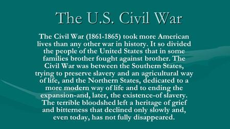 The U.S. Civil War The Civil War (1861-1865) took more American lives than any other war in history. It so divided the people of the United States that.
