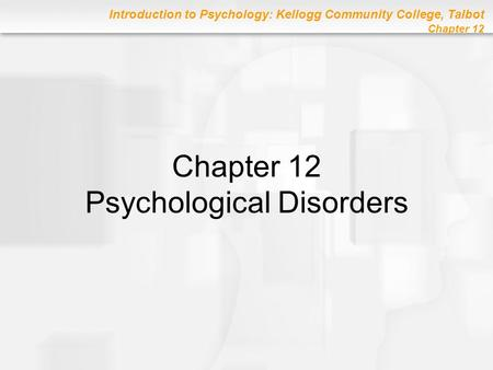 Introduction to Psychology: Kellogg Community College, Talbot Chapter 12 Chapter 12 Psychological Disorders.