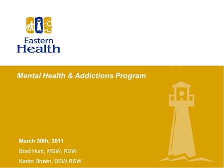 Mental Health & Addictions Program March 30th, 2011 Brad Hunt, MSW, RSW Karen Brown, BSW,RSW.