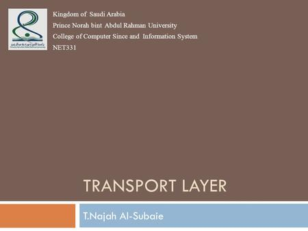 TRANSPORT LAYER T.Najah Al-Subaie Kingdom of Saudi Arabia Prince Norah bint Abdul Rahman University College of Computer Since and Information System NET331.