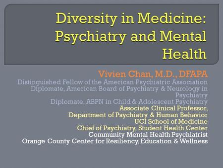 Vivien Chan, M.D., DFAPA Distinguished Fellow of the American Psychiatric Association Diplomate, American Board of Psychiatry & Neurology in Psychiatry.