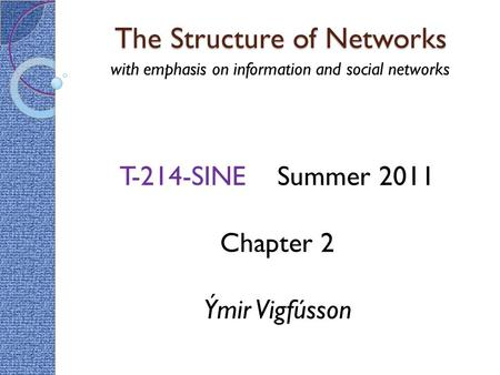 The Structure of Networks with emphasis on information and social networks T-214-SINE Summer 2011 Chapter 2 Ýmir Vigfússon.
