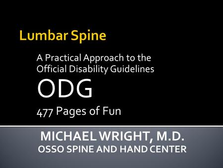 A Practical Approach to the Official Disability Guidelines ODG 477 Pages of Fun MICHAEL WRIGHT, M.D. OSSO SPINE AND HAND CENTER.