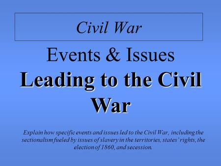 Civil War Explain how specific events and issues led to the Civil War, including the sectionalism fueled by issues of slavery in the territories, states'