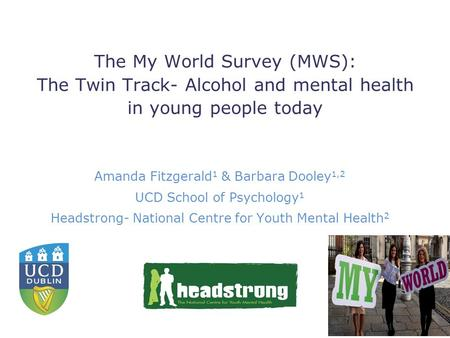 The My World Survey (MWS): The Twin Track- Alcohol and mental health in young people today Amanda Fitzgerald 1 & Barbara Dooley 1,2 UCD School of Psychology.