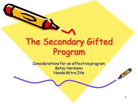 1 The Secondary Gifted Program Considerations for an effective program Betsy Hermann Nanda Mitra Itle.