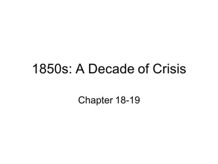 1850s: A Decade of Crisis Chapter 18-19.